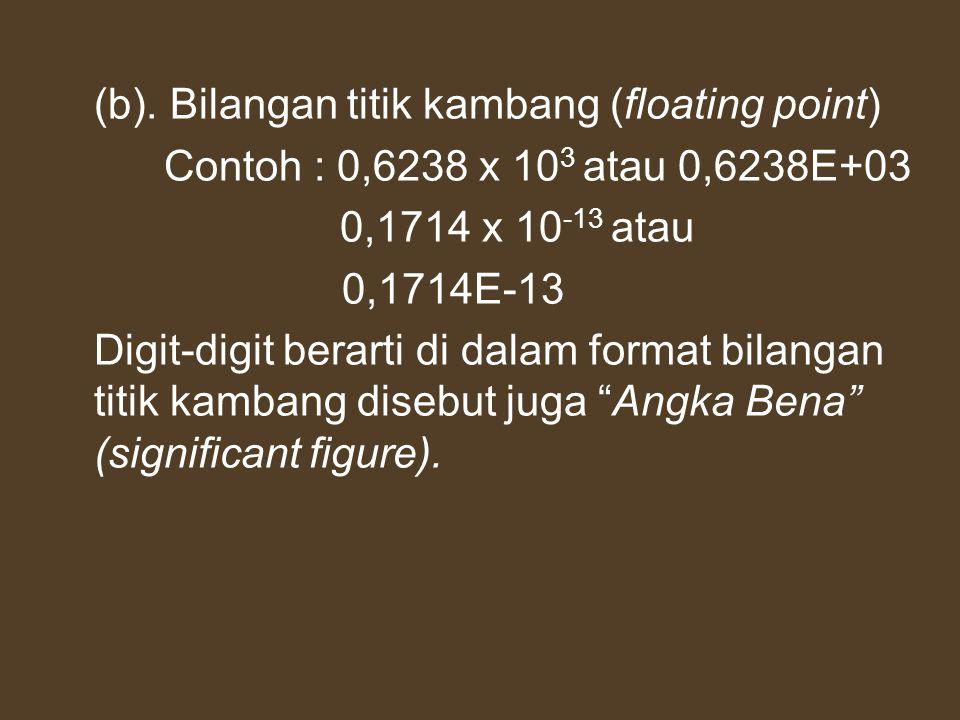 (b). Bilangan titik kambang (floating point) Contoh : 0,6238 x 10 3 atau 0,6238E+03 0,1714 x 10 -13 atau 0,1714E-13 Digit-digit berarti di dalam forma