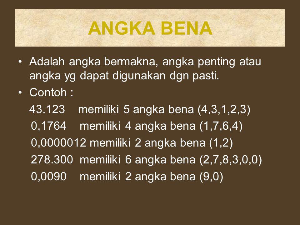 ANGKA BENA Adalah angka bermakna, angka penting atau angka yg dapat digunakan dgn pasti. Contoh : 43.123 memiliki 5 angka bena (4,3,1,2,3) 0,1764 memi