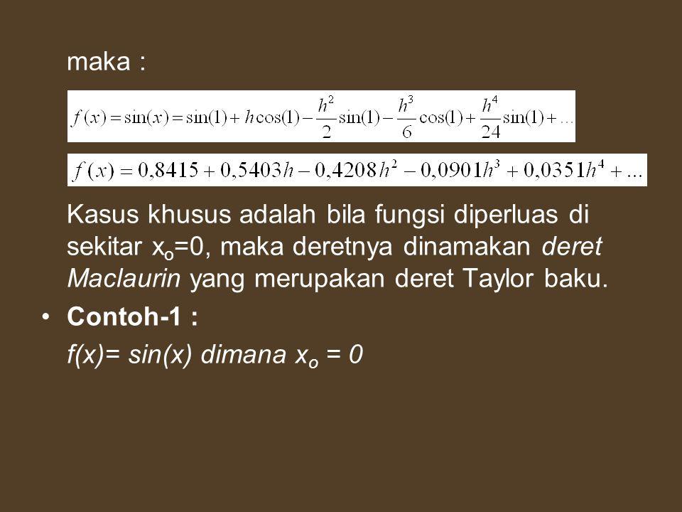 maka : Kasus khusus adalah bila fungsi diperluas di sekitar x o =0, maka deretnya dinamakan deret Maclaurin yang merupakan deret Taylor baku. Contoh-1