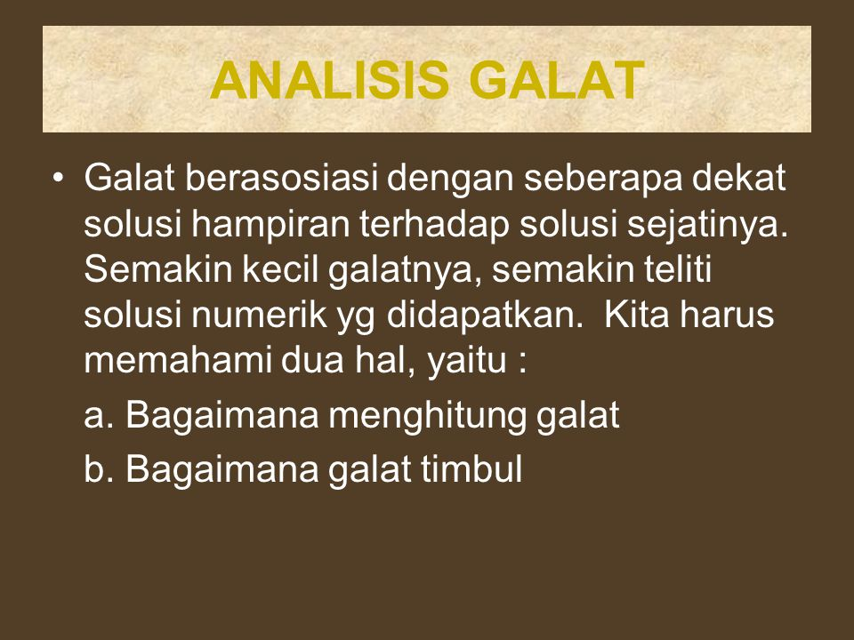 ANALISIS GALAT Galat berasosiasi dengan seberapa dekat solusi hampiran terhadap solusi sejatinya. Semakin kecil galatnya, semakin teliti solusi numeri