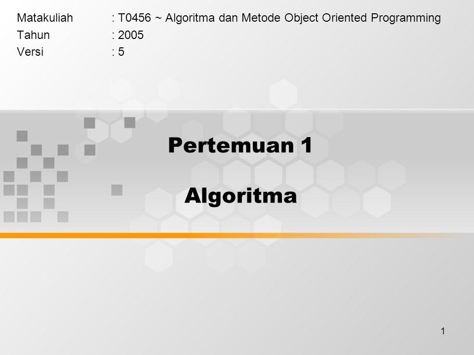 1 Pertemuan 1 Algoritma Matakuliah: T0456 ~ Algoritma dan Metode Object Oriented Programming Tahun: 2005 Versi: 5