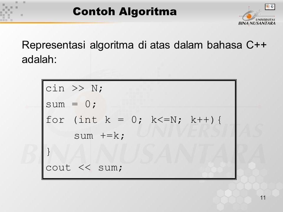 11 Contoh Algoritma Representasi algoritma di atas dalam bahasa C++ adalah: cin >> N; sum = 0; for (int k = 0; k<=N; k++){ sum +=k; } cout << sum;