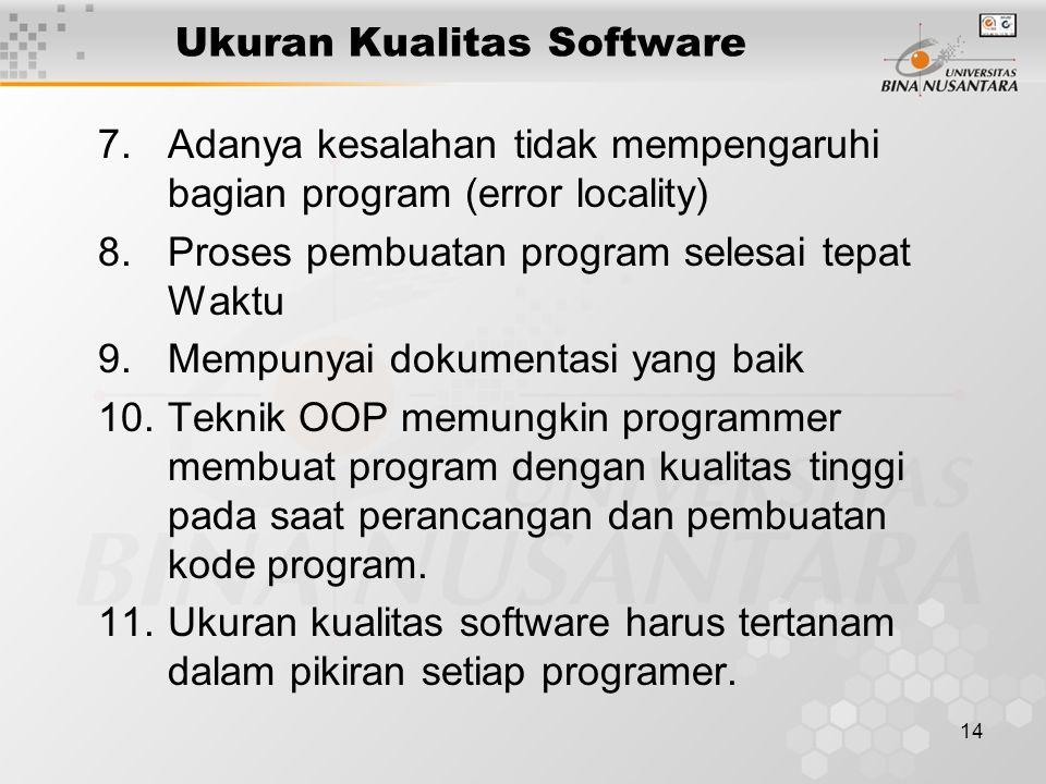 14 Ukuran Kualitas Software 7.Adanya kesalahan tidak mempengaruhi bagian program (error locality) 8.Proses pembuatan program selesai tepat Waktu 9.Mempunyai dokumentasi yang baik 10.Teknik OOP memungkin programmer membuat program dengan kualitas tinggi pada saat perancangan dan pembuatan kode program.