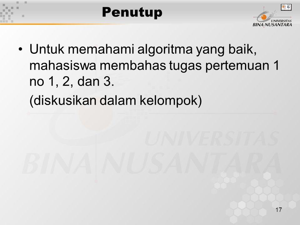 17 Penutup Untuk memahami algoritma yang baik, mahasiswa membahas tugas pertemuan 1 no 1, 2, dan 3. (diskusikan dalam kelompok)