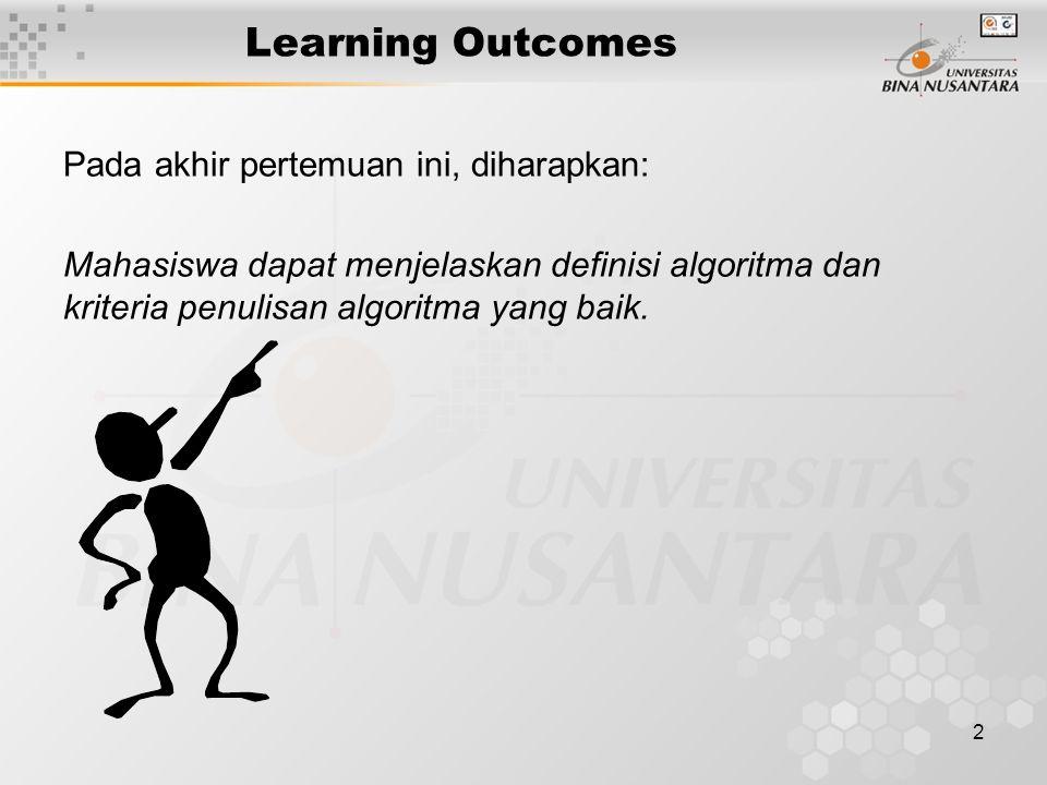2 Learning Outcomes Pada akhir pertemuan ini, diharapkan: Mahasiswa dapat menjelaskan definisi algoritma dan kriteria penulisan algoritma yang baik.