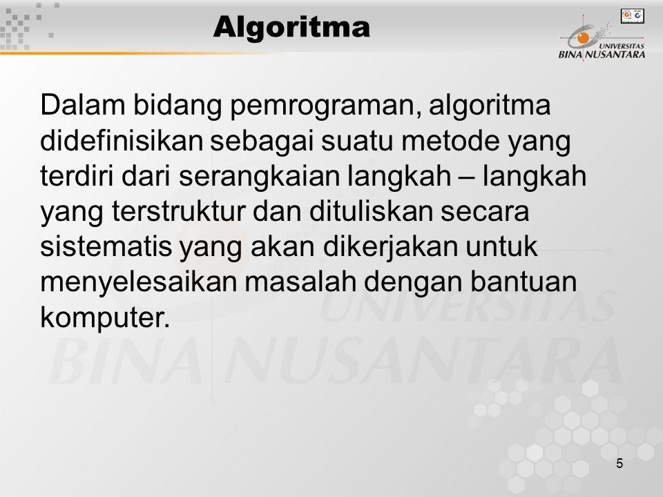 5 Algoritma Dalam bidang pemrograman, algoritma didefinisikan sebagai suatu metode yang terdiri dari serangkaian langkah – langkah yang terstruktur dan dituliskan secara sistematis yang akan dikerjakan untuk menyelesaikan masalah dengan bantuan komputer.