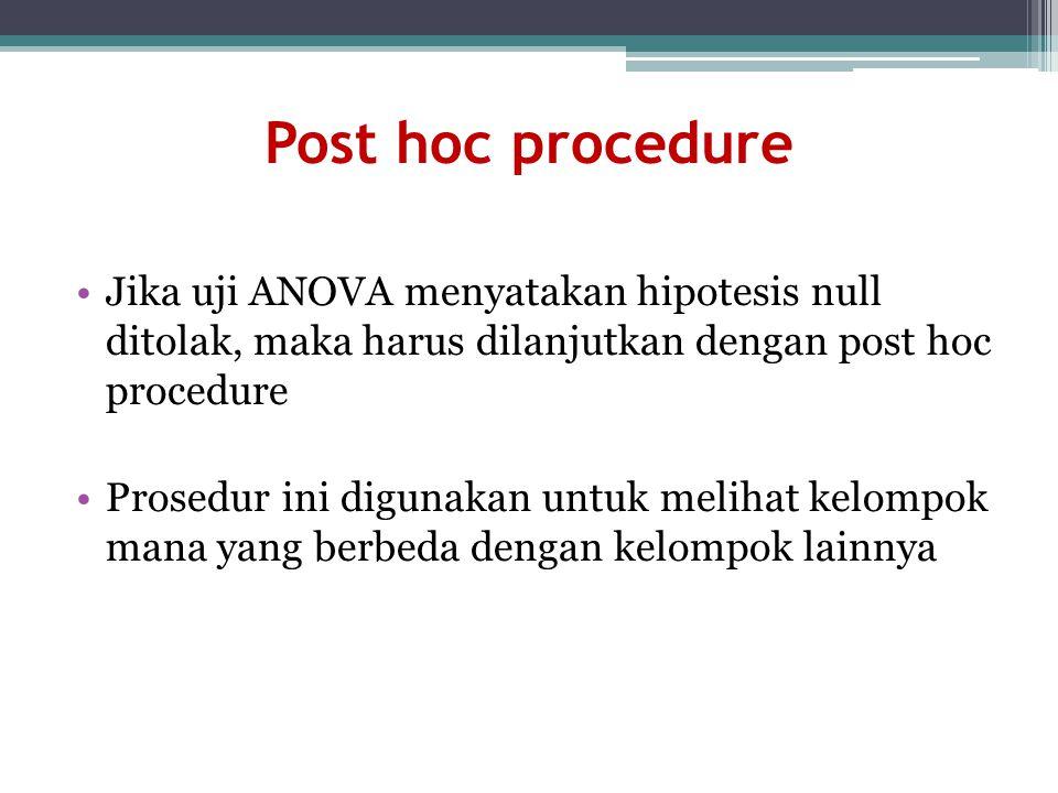 Post hoc procedure Jika uji ANOVA menyatakan hipotesis null ditolak, maka harus dilanjutkan dengan post hoc procedure Prosedur ini digunakan untuk mel