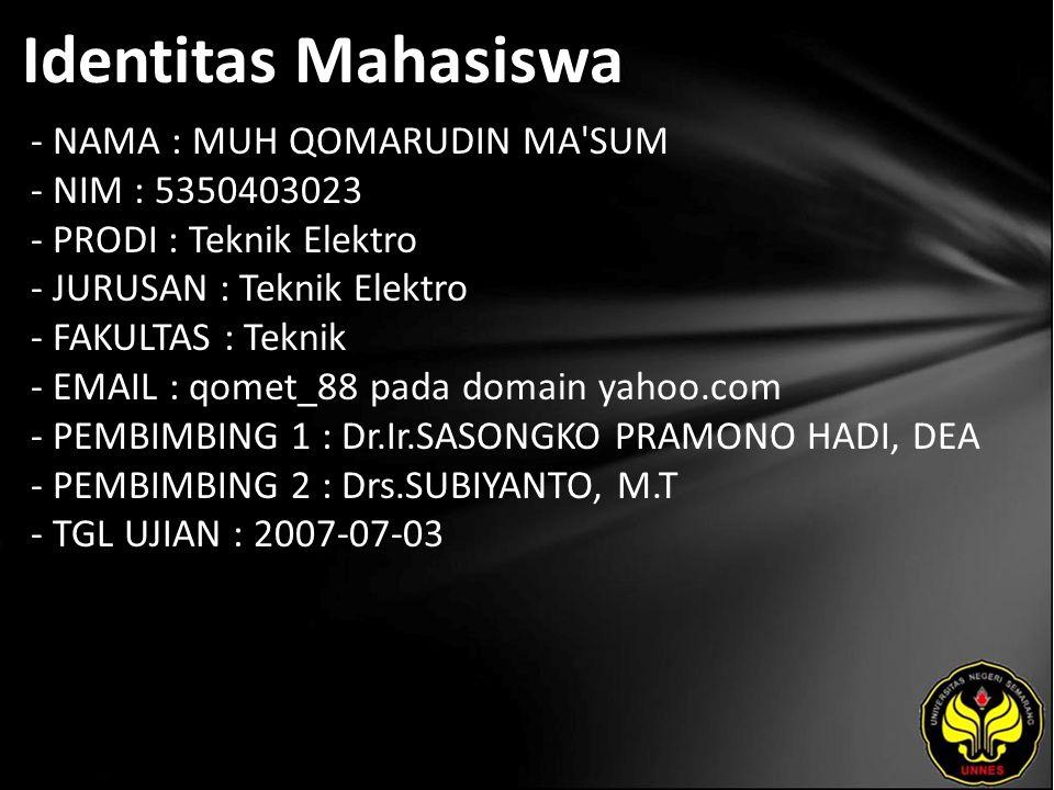 Identitas Mahasiswa - NAMA : MUH QOMARUDIN MA SUM - NIM : 5350403023 - PRODI : Teknik Elektro - JURUSAN : Teknik Elektro - FAKULTAS : Teknik - EMAIL : qomet_88 pada domain yahoo.com - PEMBIMBING 1 : Dr.Ir.SASONGKO PRAMONO HADI, DEA - PEMBIMBING 2 : Drs.SUBIYANTO, M.T - TGL UJIAN : 2007-07-03