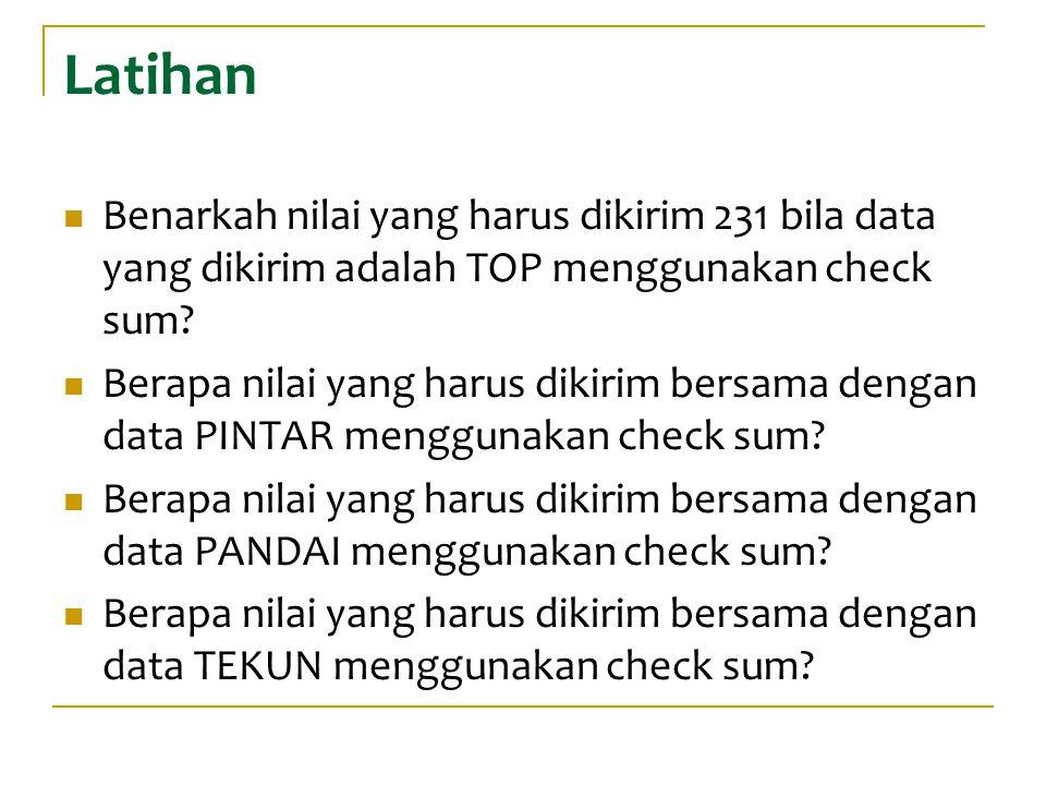 Latihan Benarkah nilai yang harus dikirim 231 bila data yang dikirim adalah TOP menggunakan check sum? Berapa nilai yang harus dikirim bersama dengan