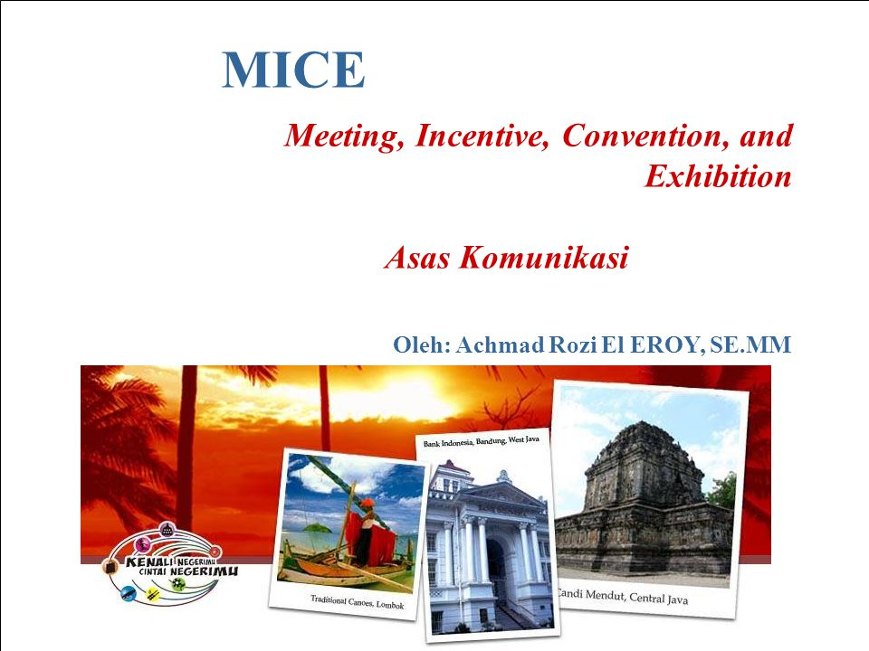MICE Meeting, Incentive, Convention, and Exhibition Asas Komunikasi Oleh: Achmad Rozi El EROY, SE.MM