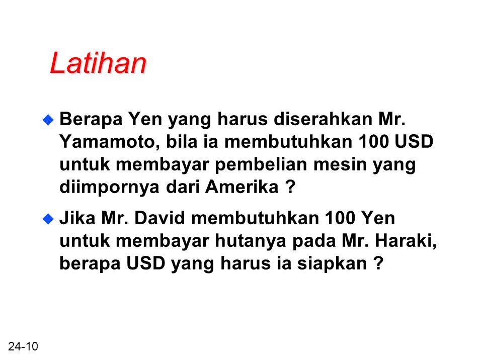24-10 Latihan u Berapa Yen yang harus diserahkan Mr. Yamamoto, bila ia membutuhkan 100 USD untuk membayar pembelian mesin yang diimpornya dari Amerika