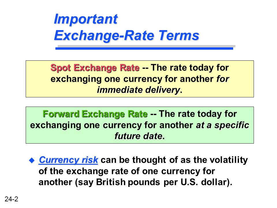 24-2 Important Exchange-Rate Terms u Currency risk u Currency risk can be thought of as the volatility of the exchange rate of one currency for another (say British pounds per U.S.