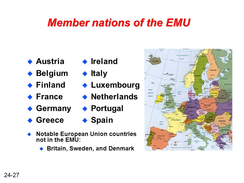 24-27 Member nations of the EMU u Austria u Belgium u Finland u France u Germany u Greece u Ireland u Italy u Luxembourg u Netherlands u Portugal u Spain u Notable European Union countries not in the EMU: u Britain, Sweden, and Denmark
