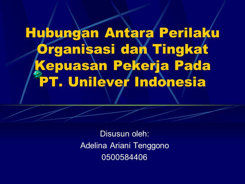 Hubungan Antara Perilaku Organisasi dan Tingkat Kepuasan Pekerja Pada PT. Unilever Indonesia Disusun oleh: Adelina Ariani Tenggono 0500584406