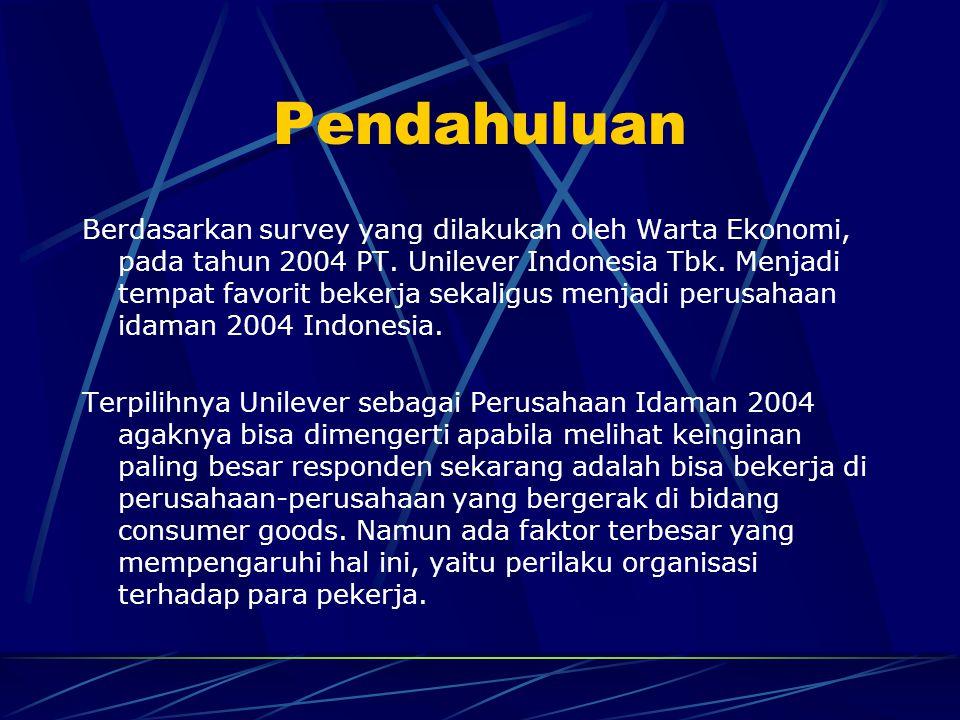 Pendahuluan Berdasarkan survey yang dilakukan oleh Warta Ekonomi, pada tahun 2004 PT. Unilever Indonesia Tbk. Menjadi tempat favorit bekerja sekaligus