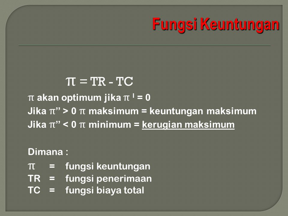 π = TR - TC π akan optimum jika π I = 0 Jika π '' > 0 π maksimum = keuntungan maksimum Jika π '' < 0 π minimum = kerugian maksimum Dimana : π =fungsi keuntungan TR=fungsi penerimaan TC=fungsi biaya total