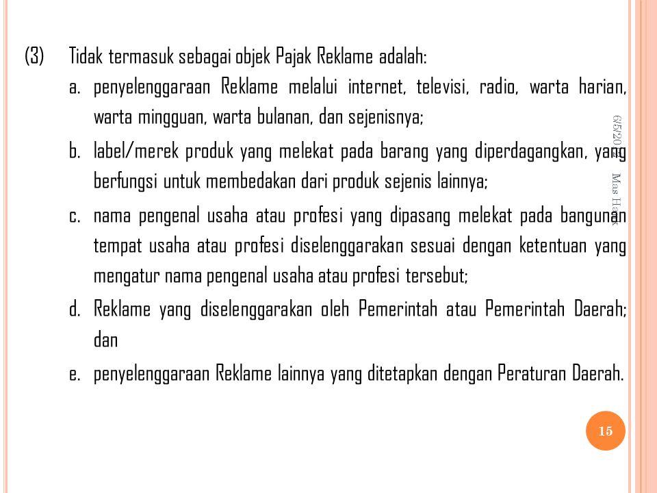 6/5/2012 Mas Hank 15 (3)Tidak termasuk sebagai objek Pajak Reklame adalah: a.penyelenggaraan Reklame melalui internet, televisi, radio, warta harian, warta mingguan, warta bulanan, dan sejenisnya; b.label/merek produk yang melekat pada barang yang diperdagangkan, yang berfungsi untuk membedakan dari produk sejenis lainnya; c.nama pengenal usaha atau profesi yang dipasang melekat pada bangunan tempat usaha atau profesi diselenggarakan sesuai dengan ketentuan yang mengatur nama pengenal usaha atau profesi tersebut; d.Reklame yang diselenggarakan oleh Pemerintah atau Pemerintah Daerah; dan e.penyelenggaraan Reklame lainnya yang ditetapkan dengan Peraturan Daerah.
