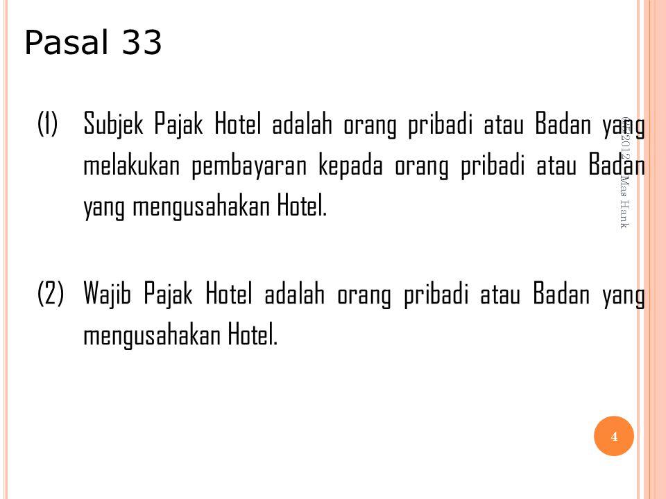 6/5/2012 Mas Hank 4 (1) Subjek Pajak Hotel adalah orang pribadi atau Badan yang melakukan pembayaran kepada orang pribadi atau Badan yang mengusahakan Hotel.