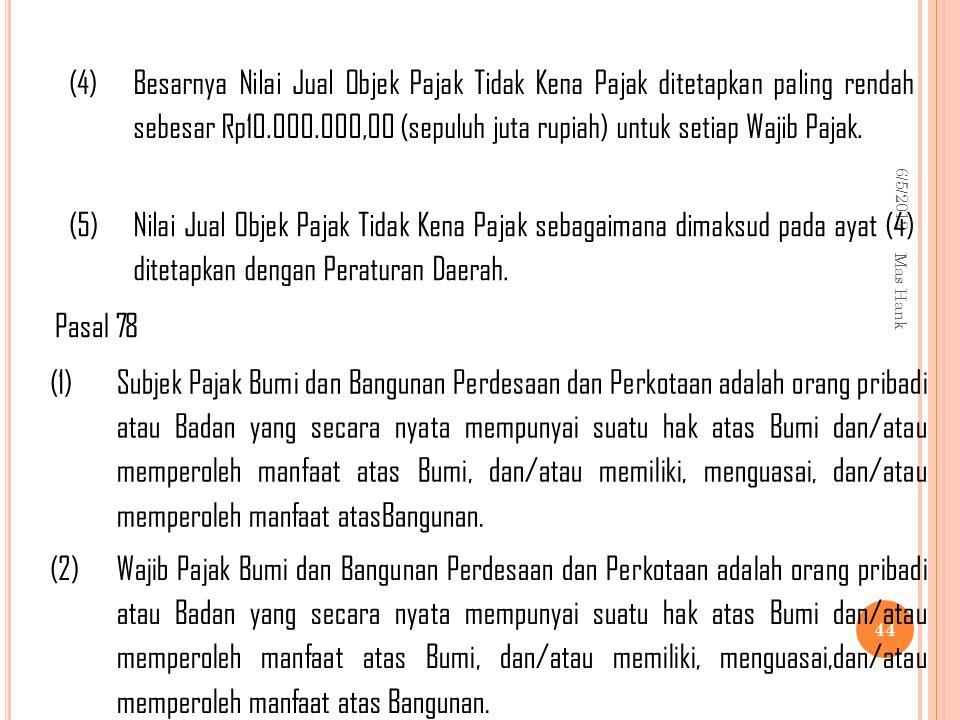 6/5/2012 Mas Hank 44 (4) Besarnya Nilai Jual Objek Pajak Tidak Kena Pajak ditetapkan paling rendah sebesar Rp10.000.000,00 (sepuluh juta rupiah) untuk setiap Wajib Pajak.