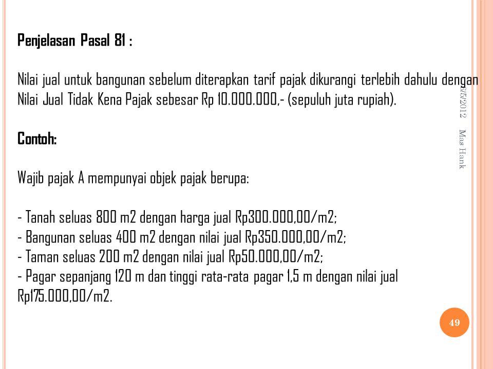 6/5/2012 Mas Hank 49 Penjelasan Pasal 81 : Nilai jual untuk bangunan sebelum diterapkan tarif pajak dikurangi terlebih dahulu dengan Nilai Jual Tidak Kena Pajak sebesar Rp 10.000.000,- (sepuluh juta rupiah).