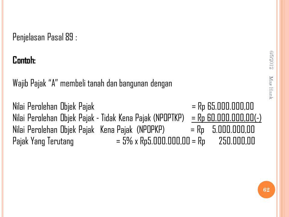 6/5/2012 Mas Hank 62 Penjelasan Pasal 89 : Contoh: Wajib Pajak A membeli tanah dan bangunan dengan Nilai Perolehan Objek Pajak = Rp 65.000.000,00 Nilai Perolehan Objek Pajak - Tidak Kena Pajak (NPOPTKP) = Rp 60.000.000,00(-) Nilai Perolehan Objek Pajak Kena Pajak (NPOPKP) = Rp 5.000.000,00 Pajak Yang Terutang = 5% x Rp5.000.000,00 = Rp 250.000,00
