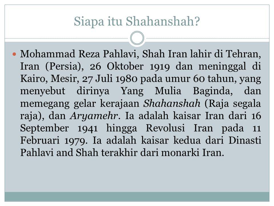 Siapa itu Shahanshah? Mohammad Reza Pahlavi, Shah Iran lahir di Tehran, Iran (Persia), 26 Oktober 1919 dan meninggal di Kairo, Mesir, 27 Juli 1980 pad
