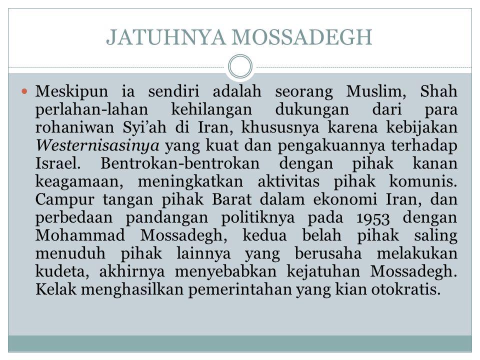 JATUHNYA MOSSADEGH Meskipun ia sendiri adalah seorang Muslim, Shah perlahan-lahan kehilangan dukungan dari para rohaniwan Syi'ah di Iran, khususnya ka