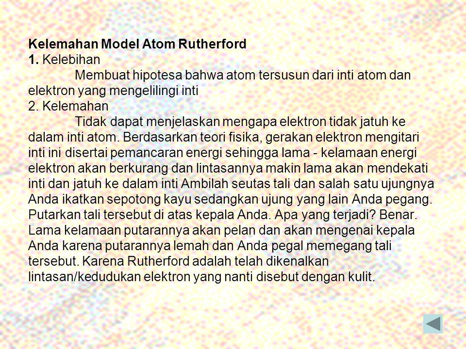 Kelemahan Model Atom Rutherford 1. Kelebihan Membuat hipotesa bahwa atom tersusun dari inti atom dan elektron yang mengelilingi inti 2. Kelemahan Tida