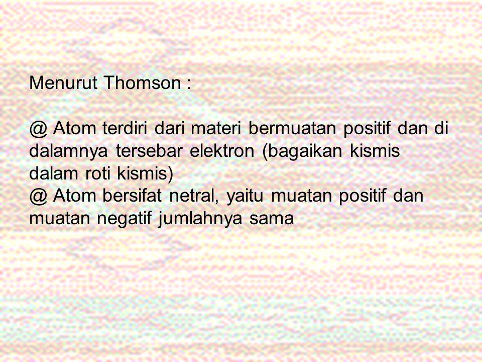 Menurut Thomson : @ Atom terdiri dari materi bermuatan positif dan di dalamnya tersebar elektron (bagaikan kismis dalam roti kismis) @ Atom bersifat n