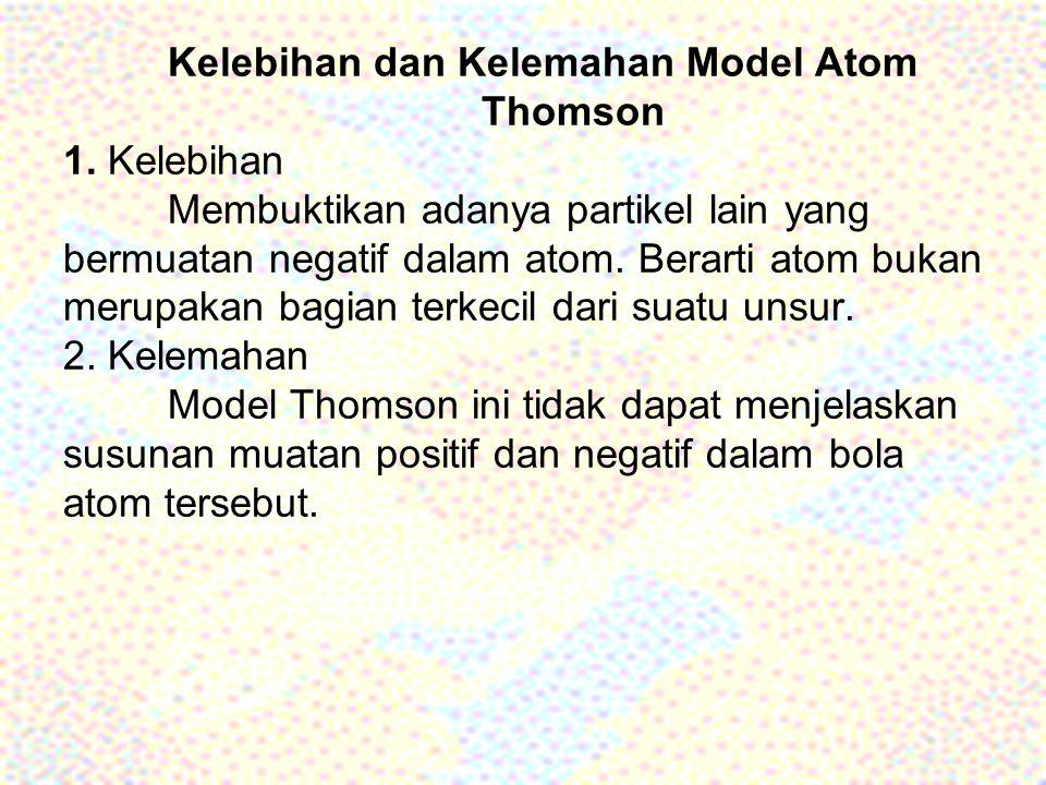 Kelebihan dan Kelemahan Model Atom Thomson 1. Kelebihan Membuktikan adanya partikel lain yang bermuatan negatif dalam atom. Berarti atom bukan merupak