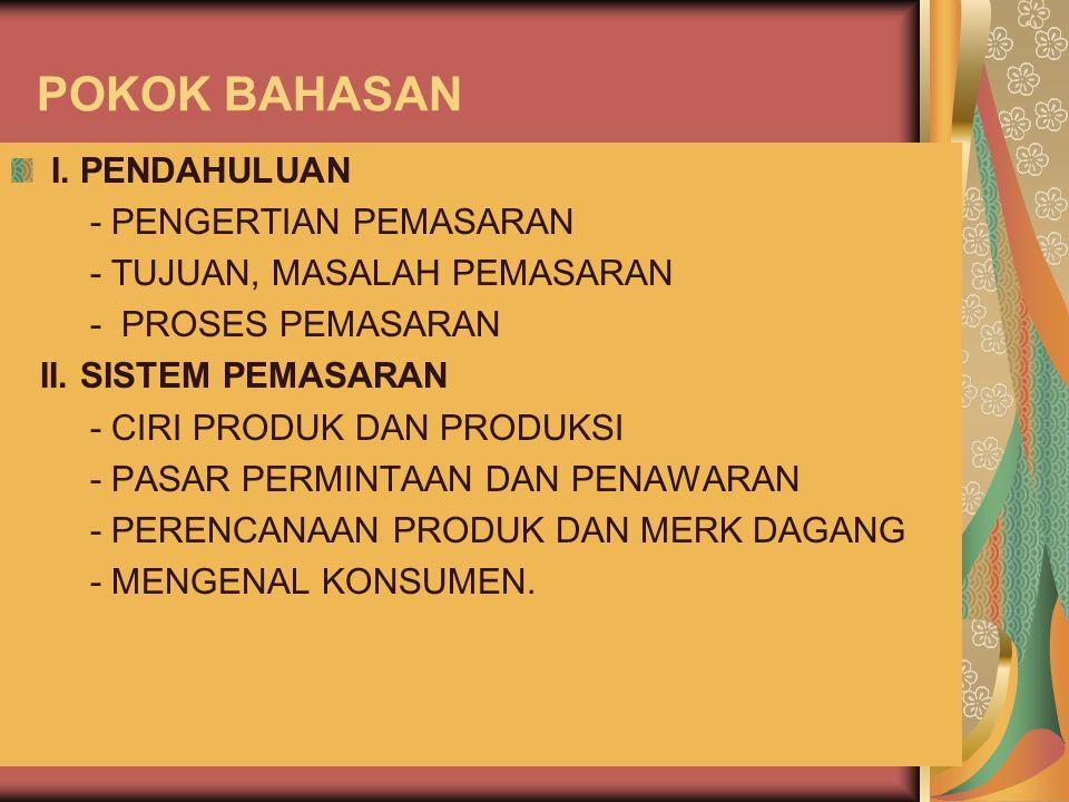 POKOK BAHASAN I. PENDAHULUAN - PENGERTIAN PEMASARAN - TUJUAN, MASALAH PEMASARAN - PROSES PEMASARAN II. SISTEM PEMASARAN - CIRI PRODUK DAN PRODUKSI - P