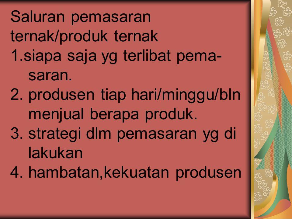 Saluran pemasaran ternak/produk ternak 1.siapa saja yg terlibat pema- saran. 2. produsen tiap hari/minggu/bln menjual berapa produk. 3. strategi dlm p