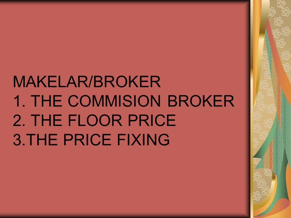 MAKELAR/BROKER 1. THE COMMISION BROKER 2. THE FLOOR PRICE 3.THE PRICE FIXING