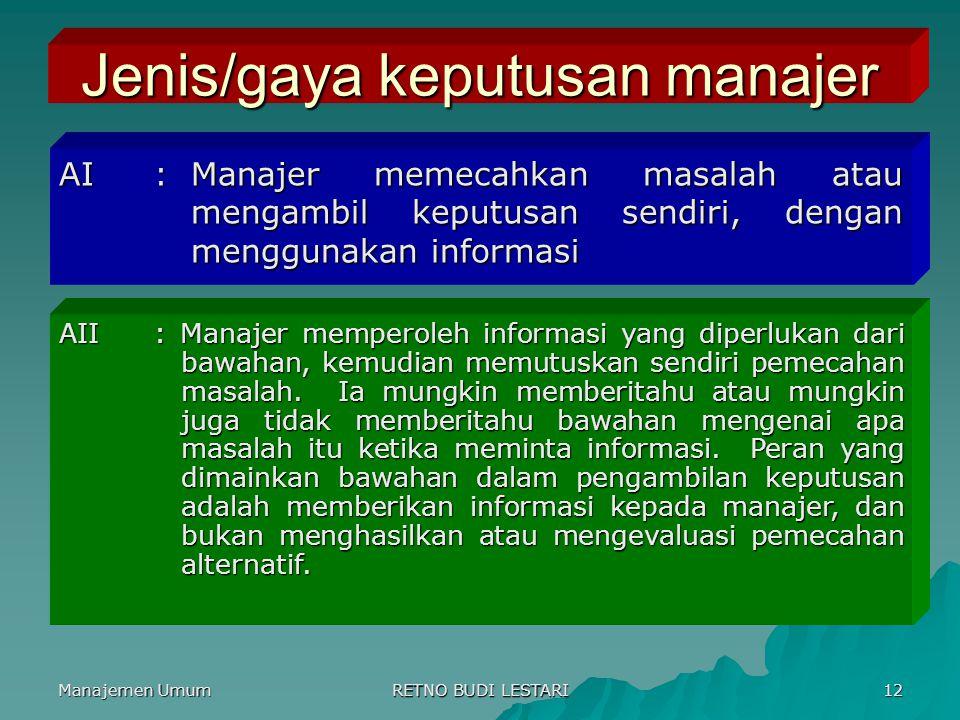 Manajemen Umum RETNO BUDI LESTARI 12 Jenis/gaya keputusan manajer AI:Manajer memecahkan masalah atau mengambil keputusan sendiri, dengan menggunakan i
