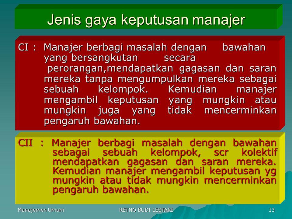Manajemen Umum RETNO BUDI LESTARI 13 Jenis gaya keputusan manajer CI : Manajer berbagi masalah dengan bawahan yang bersangkutan secara perorangan,mend