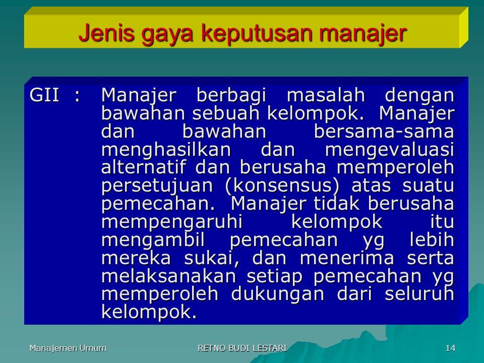 Manajemen Umum RETNO BUDI LESTARI 14 Jenis gaya keputusan manajer GII :Manajer berbagi masalah dengan bawahan sebuah kelompok. Manajer dan bawahan ber