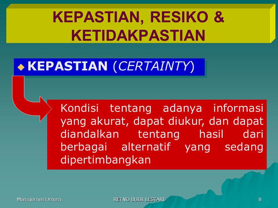 Manajemen Umum RETNO BUDI LESTARI 8 KEPASTIAN, RESIKO & KETIDAKPASTIAN   KEPASTIAN (CERTAINTY) Kondisi tentang adanya informasi yang akurat, dapat d