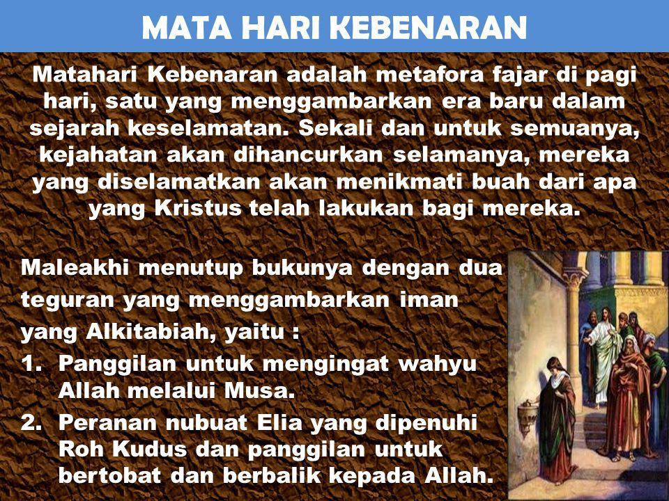 MATA HARI KEBENARAN Maleakhi menutup bukunya dengan dua teguran yang menggambarkan iman yang Alkitabiah, yaitu : 1.Panggilan untuk mengingat wahyu Allah melalui Musa.
