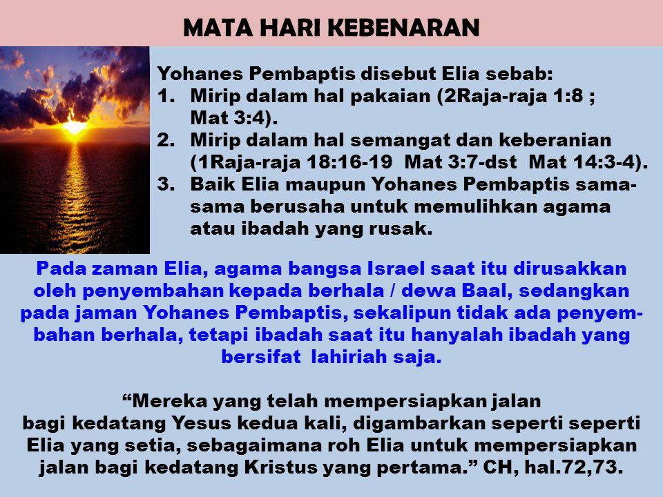 MATA HARI KEBENARAN Yohanes Pembaptis disebut Elia sebab: 1.Mirip dalam hal pakaian (2Raja-raja 1:8 ; Mat 3:4).