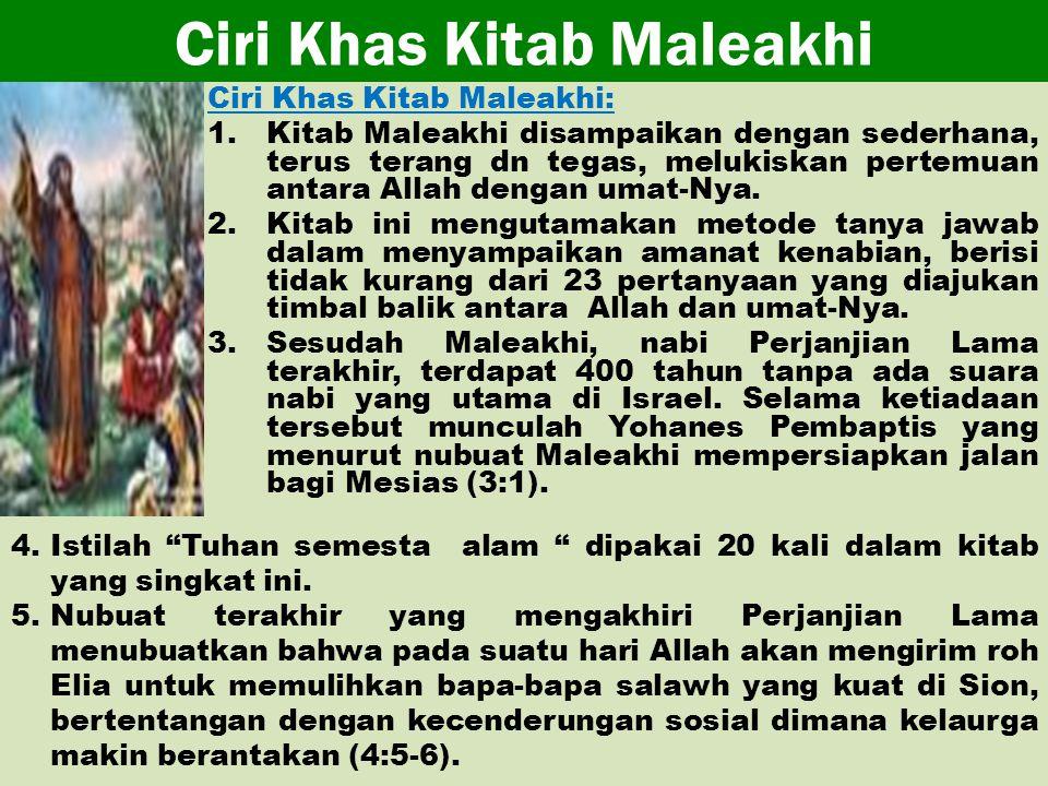 Ciri Khas Kitab Maleakhi Ciri Khas Kitab Maleakhi: 1.Kitab Maleakhi disampaikan dengan sederhana, terus terang dn tegas, melukiskan pertemuan antara Allah dengan umat-Nya.