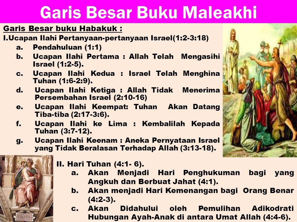 Garis Besar Buku Maleakhi Garis Besar buku Habakuk : I.Ucapan Ilahi Pertanyaan-pertanyaan Israel(1:2-3:18) a.Pendahuluan (1:1) b.Ucapan Ilahi Pertama : Allah Telah Mengasihi Israel (1:2-5).