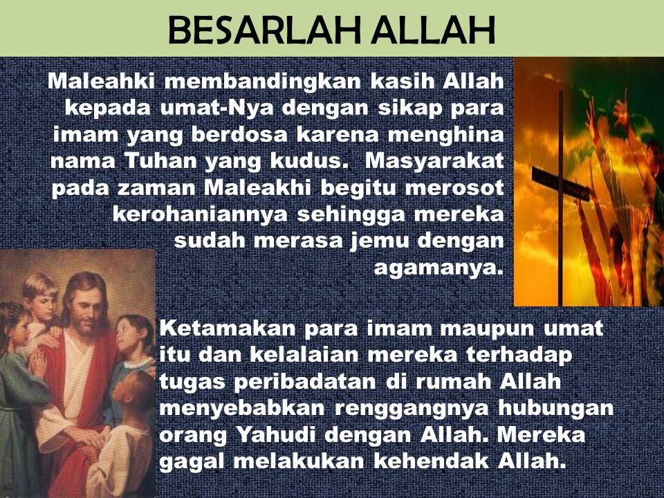BESARLAH ALLAH Maleahki membandingkan kasih Allah kepada umat-Nya dengan sikap para imam yang berdosa karena menghina nama Tuhan yang kudus. Masyaraka