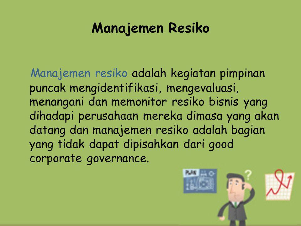 Manajemen Resiko Manajemen resiko adalah kegiatan pimpinan puncak mengidentifikasi, mengevaluasi, menangani dan memonitor resiko bisnis yang dihadapi
