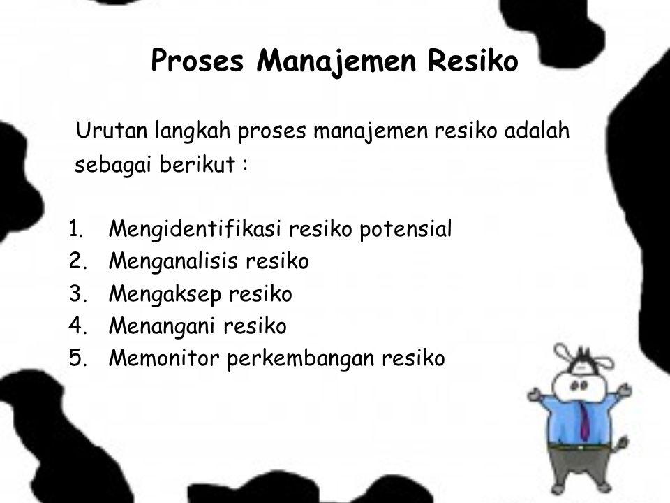 Proses Manajemen Resiko Urutan langkah proses manajemen resiko adalah sebagai berikut : 1. Mengidentifikasi resiko potensial 2. Menganalisis resiko 3.