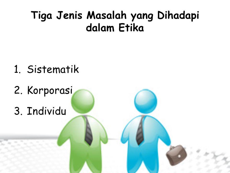 Tiga Jenis Masalah yang Dihadapi dalam Etika 1.Sistematik 2.Korporasi 3.Individu