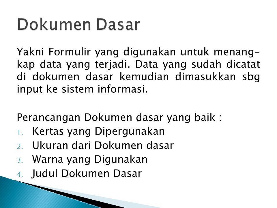 Yakni Formulir yang digunakan untuk menang- kap data yang terjadi. Data yang sudah dicatat di dokumen dasar kemudian dimasukkan sbg input ke sistem in