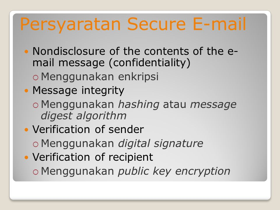 Persyaratan Secure E-mail Nondisclosure of the contents of the e- mail message (confidentiality)  Menggunakan enkripsi Message integrity  Menggunaka