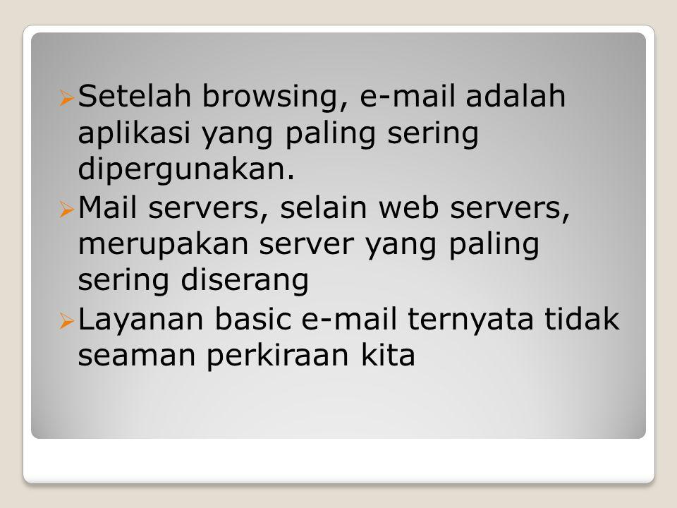 Spam Spam adalah e-mail yang tidak diinginkan untuk diterima  A serious problem nowadays  Dapat memunculkan serangan DoS (Denial-of-Service Attack) Spammer (pengirim spam) dapat mencari nafkah dengan cara mengirim ribuan atau jutaan e-mail  Yang merespons secara positif jumlahnya memang hanya sedikit tapi sudah cukup untuk menangguk keuntungan Bila dapat diketahui sumber pengirim spam maka spammer dapat dituntut (hukum di Indonesia belum ada yang mengatur ini?)  Jika spammer memiliki e-mail server sendiri, dia dapat merubah alamat yang ada di dalam field From  Dengan mengatur konfigurasi mail server (sendmail, postfix dsb.)  Digunakan alamat palsu atau alamat orang lain  Bisa pula menggunakan script PHP