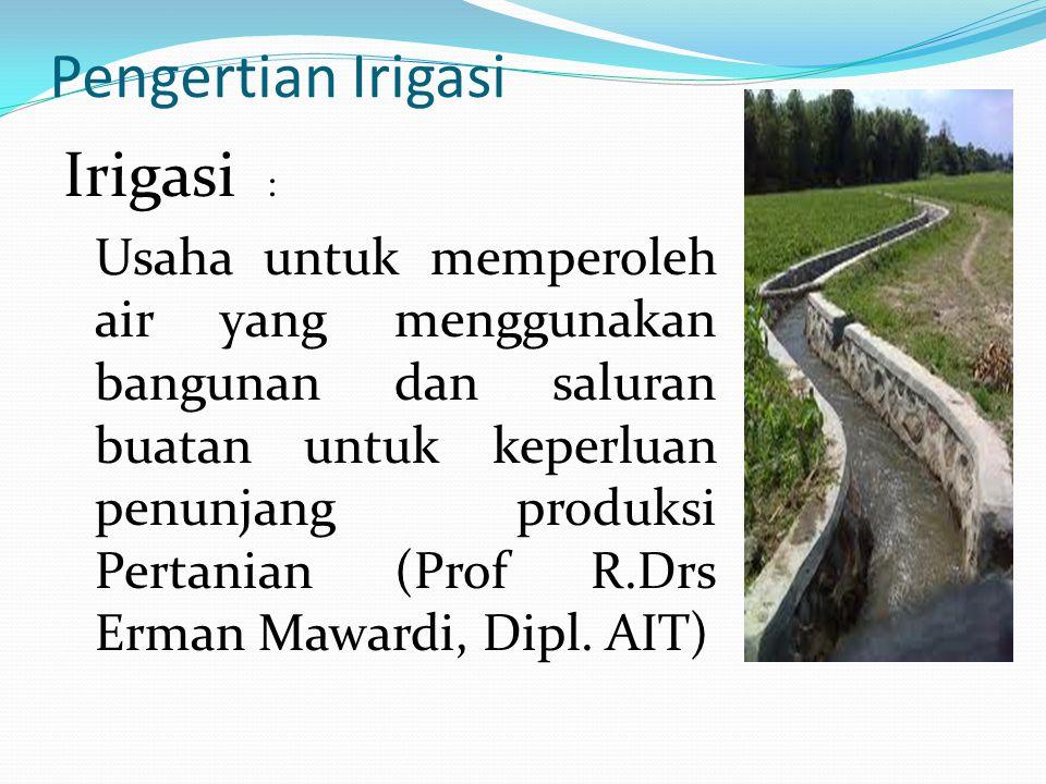 Pengertian Irigasi Irigasi : Usaha untuk memperoleh air yang menggunakan bangunan dan saluran buatan untuk keperluan penunjang produksi Pertanian (Prof R.Drs Erman Mawardi, Dipl.