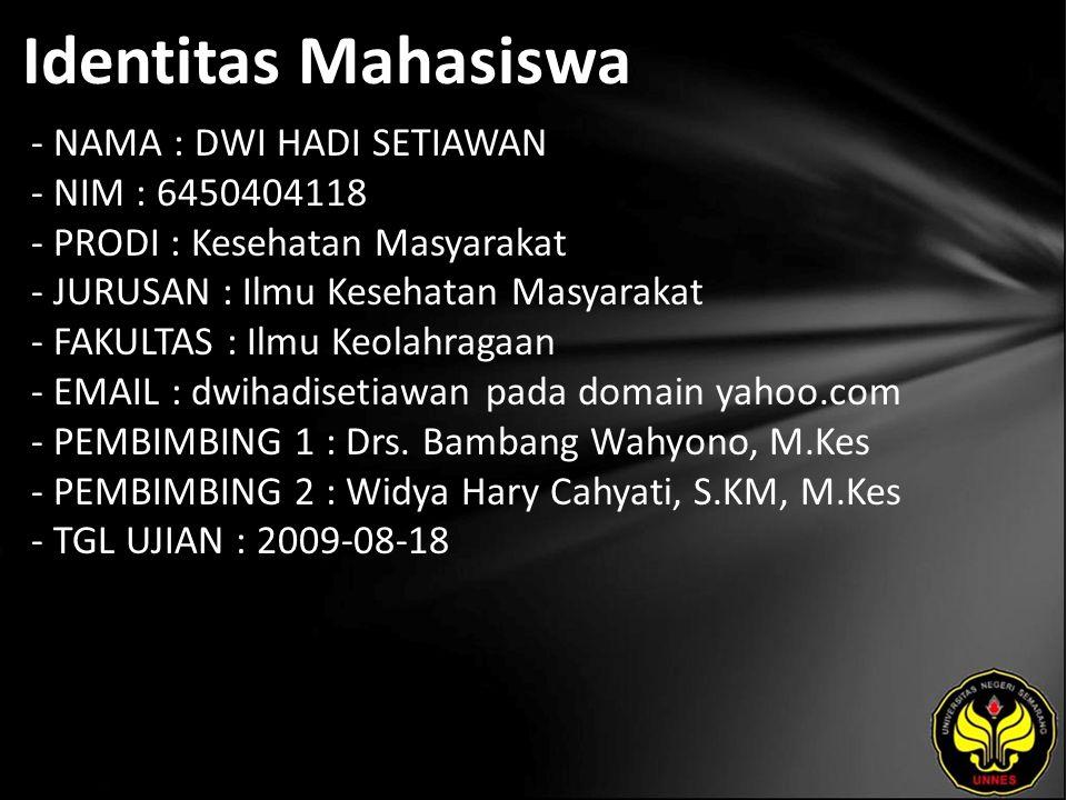 Identitas Mahasiswa - NAMA : DWI HADI SETIAWAN - NIM : 6450404118 - PRODI : Kesehatan Masyarakat - JURUSAN : Ilmu Kesehatan Masyarakat - FAKULTAS : Ilmu Keolahragaan - EMAIL : dwihadisetiawan pada domain yahoo.com - PEMBIMBING 1 : Drs.